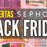 Ofertas Sephora Viernes Negro Black Friday